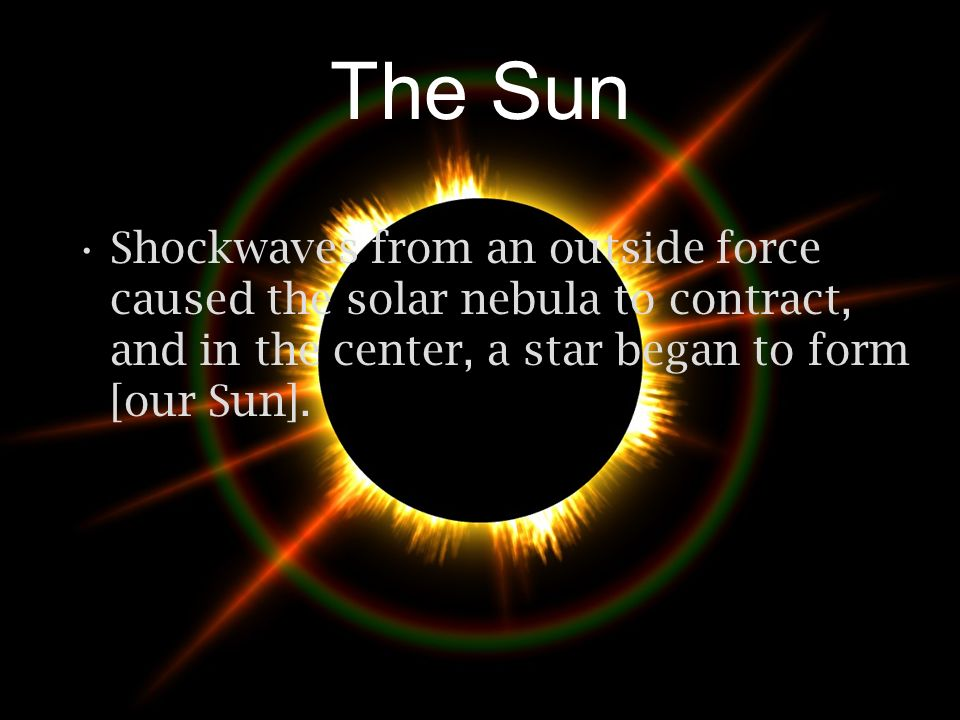 The Sun Shockwaves from an outside force caused the solar nebula to contract, and in the center, a star began to form [our Sun].
